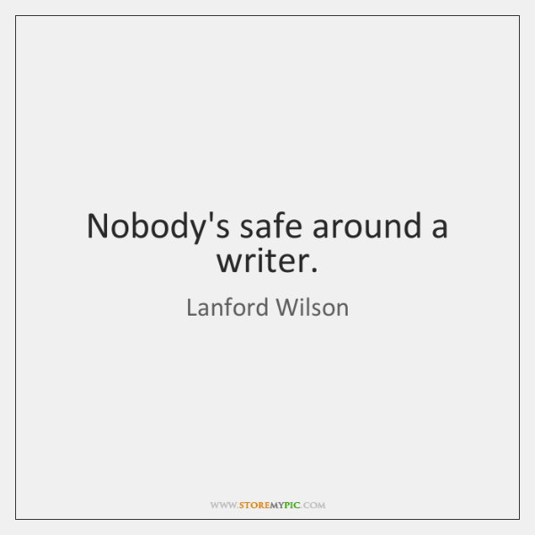 Nobody's safe around a writer.