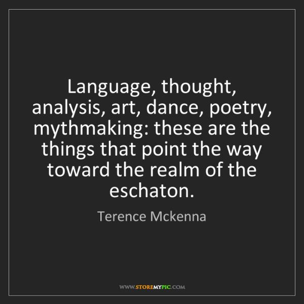 Terence Mckenna: Language, thought, analysis, art, dance, poetry, mythmaking:...