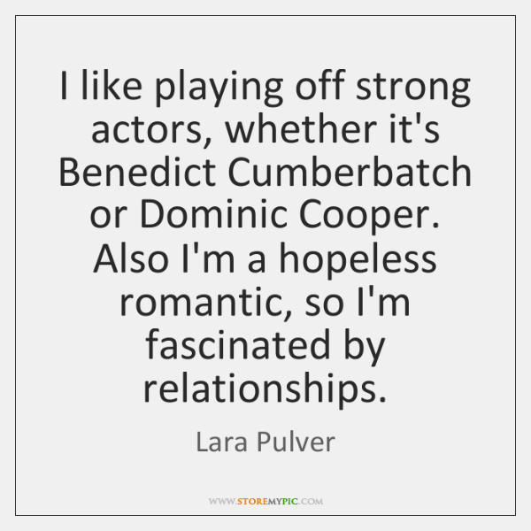 I like playing off strong actors, whether it's Benedict Cumberbatch or Dominic ...