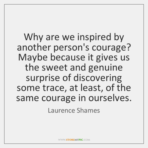 Why are we inspired by another person's courage? Maybe because it gives ...