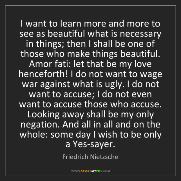 Friedrich Nietzsche: I want to learn more and more to see as beautiful what...