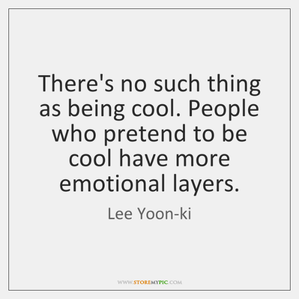 There's no such thing as being cool. People who pretend to be ...
