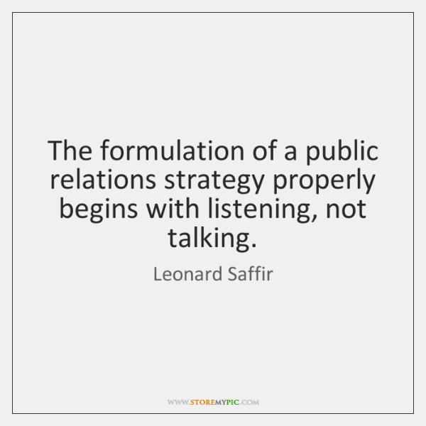 The formulation of a public relations strategy properly begins with listening, not ...