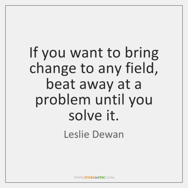 If you want to bring change to any field, beat away at ...