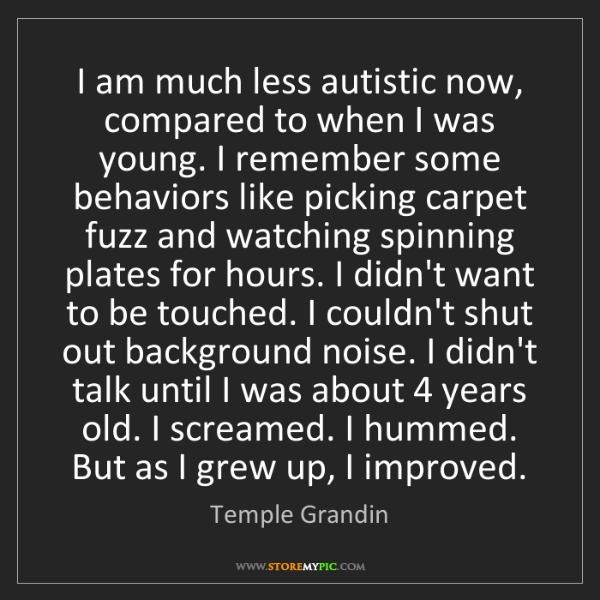Temple Grandin: I am much less autistic now, compared to when I was young....