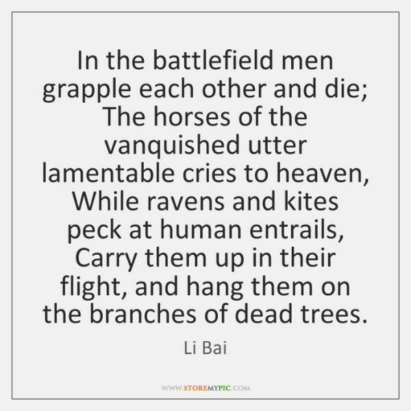 In the battlefield men grapple each other and die;  The horses of ...