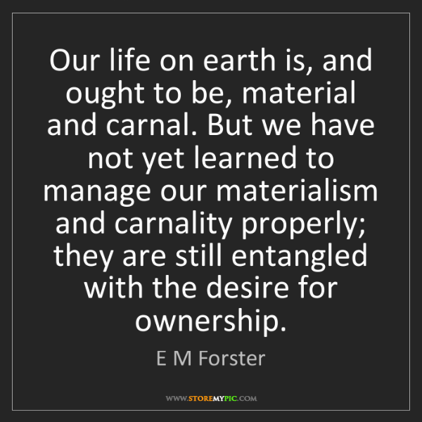 E M Forster: Our life on earth is, and ought to be, material and carnal....