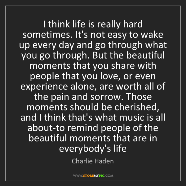 Charlie Haden: I think life is really hard sometimes. It's not easy...
