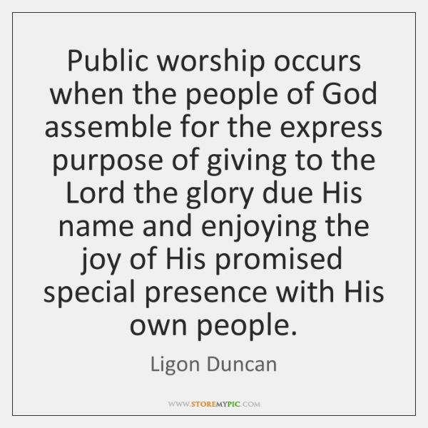 Public worship occurs when the people of God assemble for the express ...