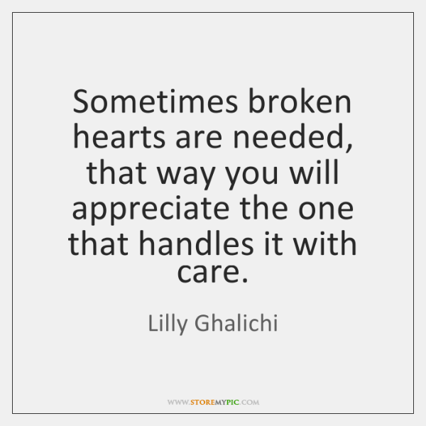 Sometimes broken hearts are needed, that way you will appreciate the one ...