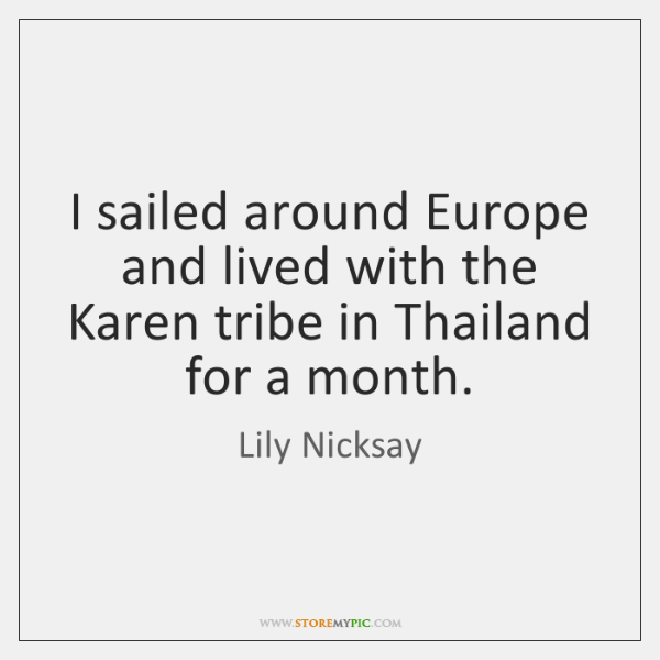 I sailed around Europe and lived with the Karen tribe in Thailand ...