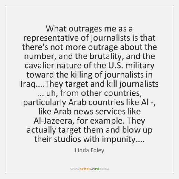 What outrages me as a representative of journalists is that there's not ...