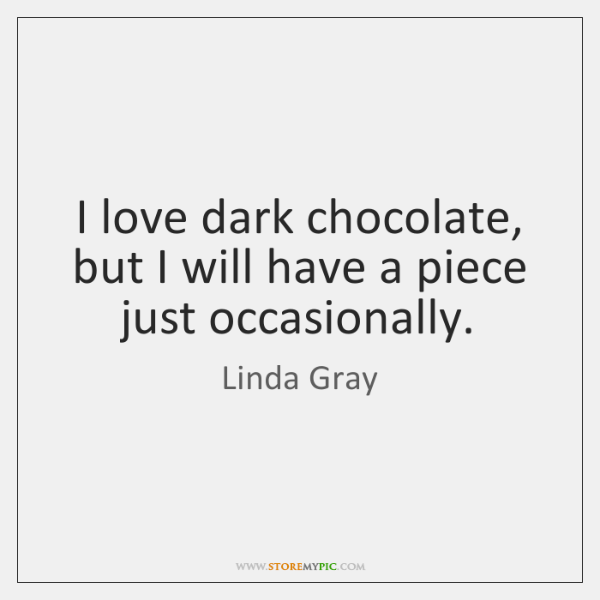 I love dark chocolate, but I will have a piece just occasionally.