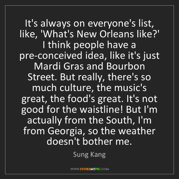 Sung Kang: It's always on everyone's list, like, 'What's New Orleans...