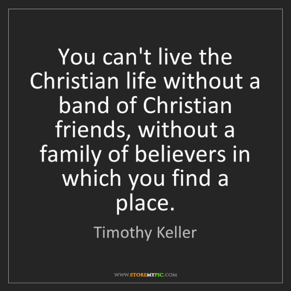 Timothy Keller: You can't live the Christian life without a band of Christian...