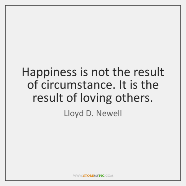 Happiness is not the result of circumstance. It is the result of ...