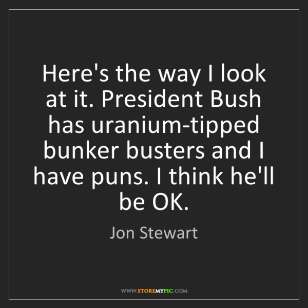Jon Stewart: Here's the way I look at it. President Bush has uranium-tipped...