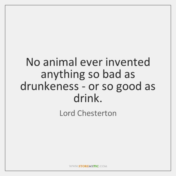 No animal ever invented anything so bad as drunkeness - or so ...
