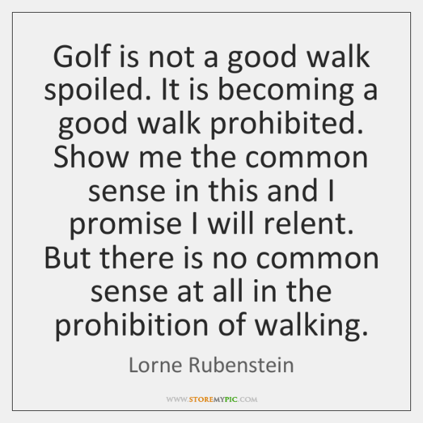 Golf is not a good walk spoiled. It is becoming a good ...