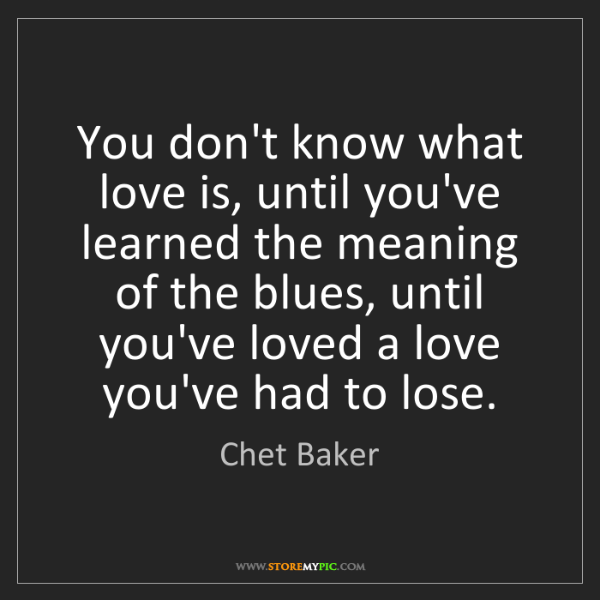 Chet Baker: You don't know what love is, until you've learned the...