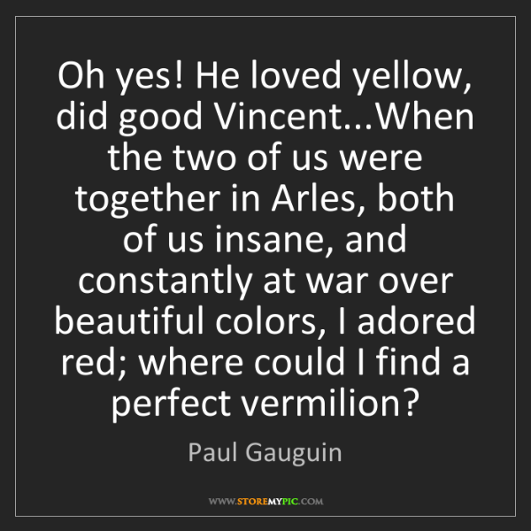 Paul Gauguin: Oh yes! He loved yellow, did good Vincent...When the...