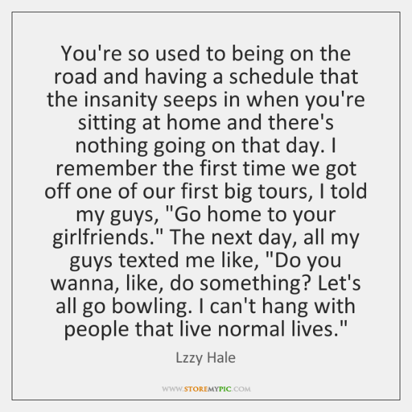 You're so used to being on the road and having a schedule ...