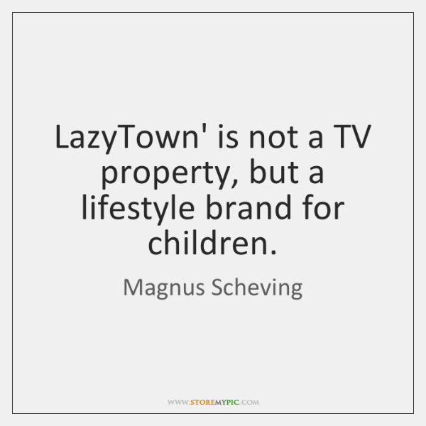 LazyTown' is not a TV property, but a lifestyle brand for children.