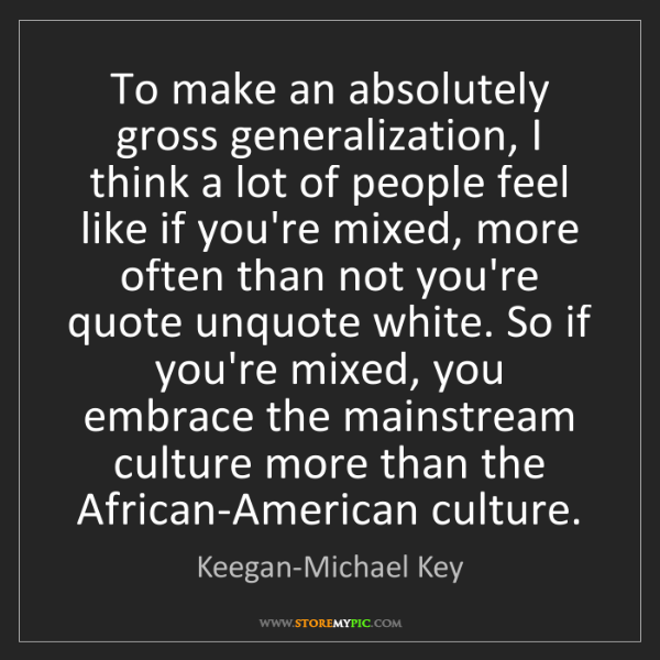 Keegan-Michael Key: To make an absolutely gross generalization, I think a...