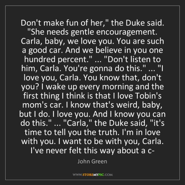 "John Green: Don't make fun of her,"" the Duke said. ""She needs gentle..."