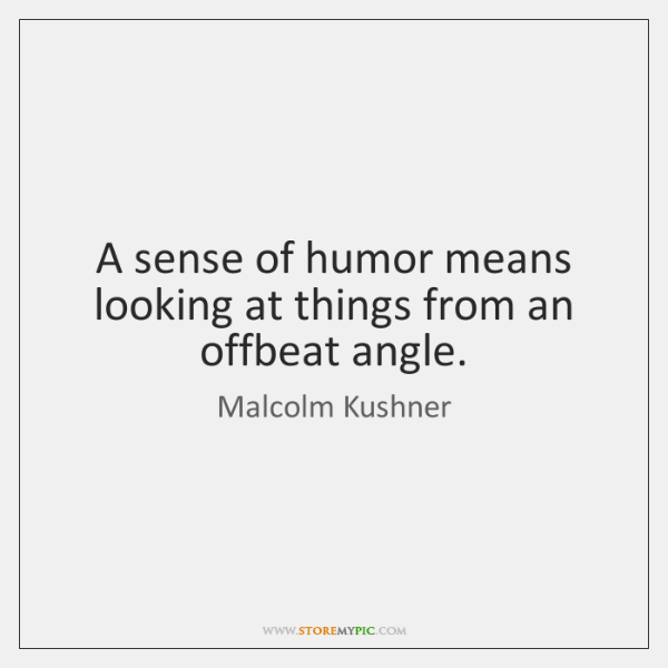 A sense of humor means looking at things from an offbeat angle.