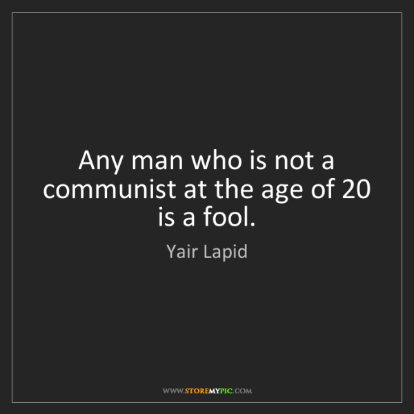 Yair Lapid: Any man who is not a communist at the age of 20 is a...
