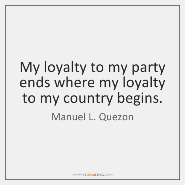 My loyalty to my party ends where my loyalty to my country ...