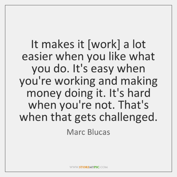 It makes it [work] a lot easier when you like what you ...