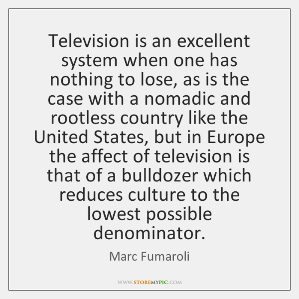 Television is an excellent system when one has nothing to lose, as ...