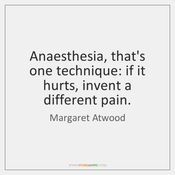 Anaesthesia, that's one technique: if it hurts, invent a different pain.
