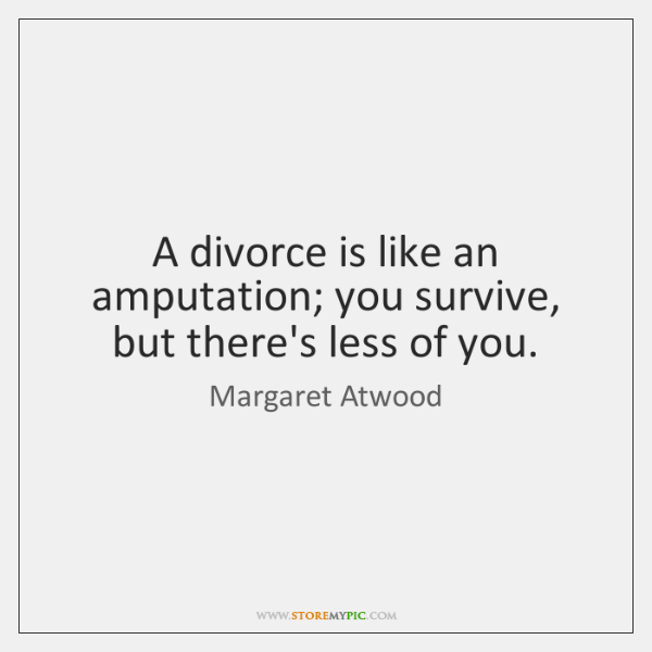 A divorce is like an amputation; you survive, but there's less of ...