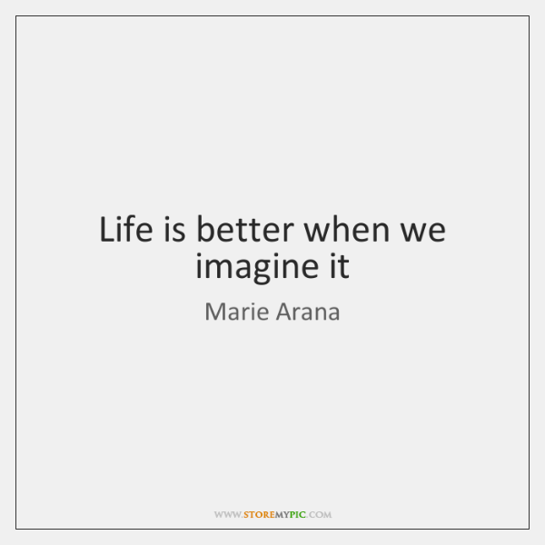 Life is better when we imagine it