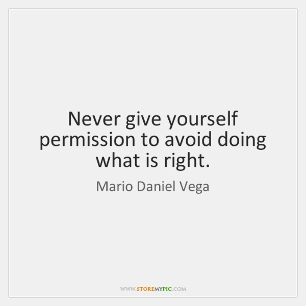 Never give yourself permission to avoid doing what is right.