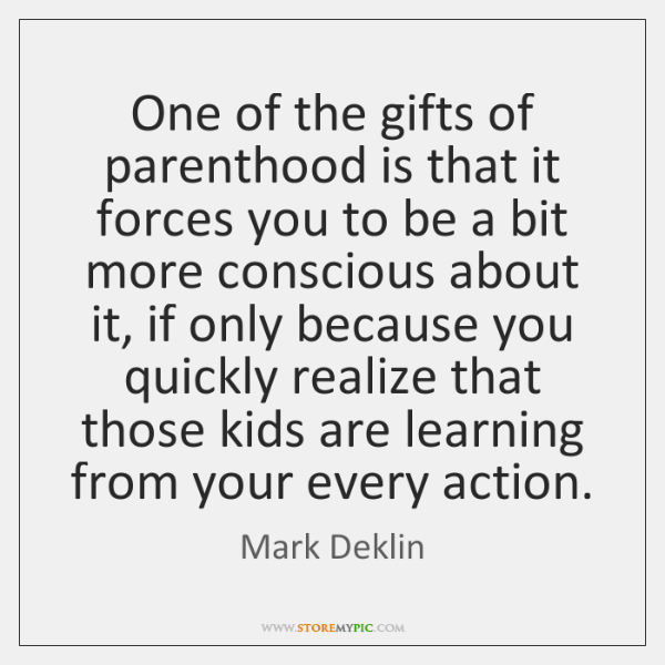 One of the gifts of parenthood is that it forces you to ...