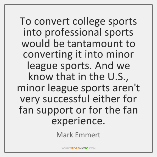 To convert college sports into professional sports would be tantamount to converting ...