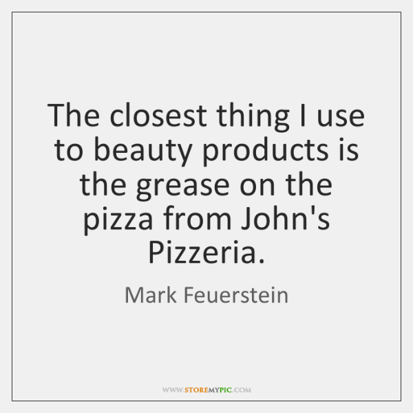 The closest thing I use to beauty products is the grease on ...