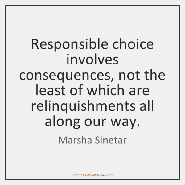 Responsible choice involves consequences, not the least of which are relinquishments all ...