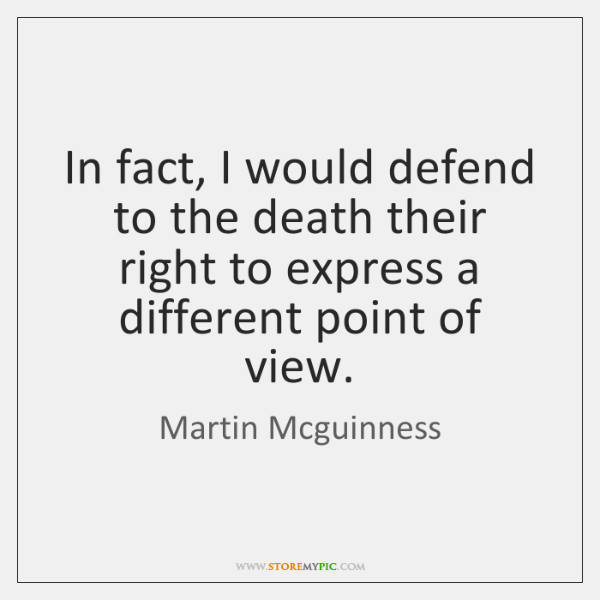 In fact, I would defend to the death their right to express ...
