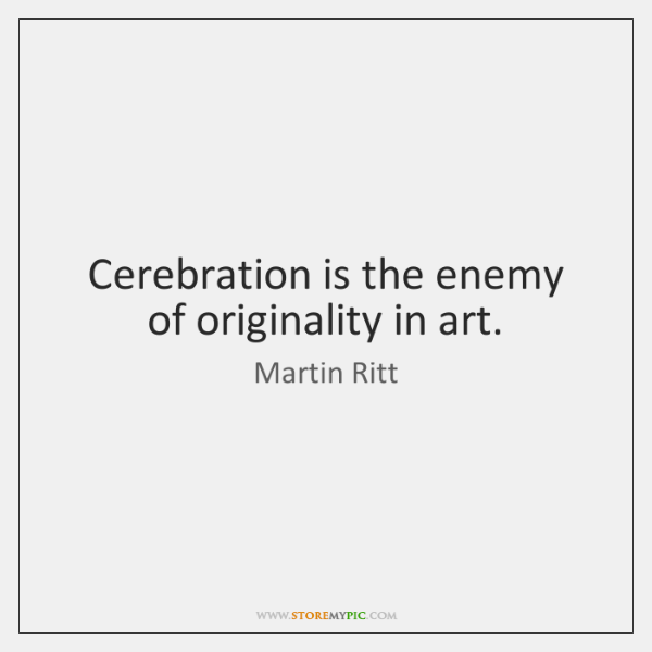 Cerebration is the enemy of originality in art.