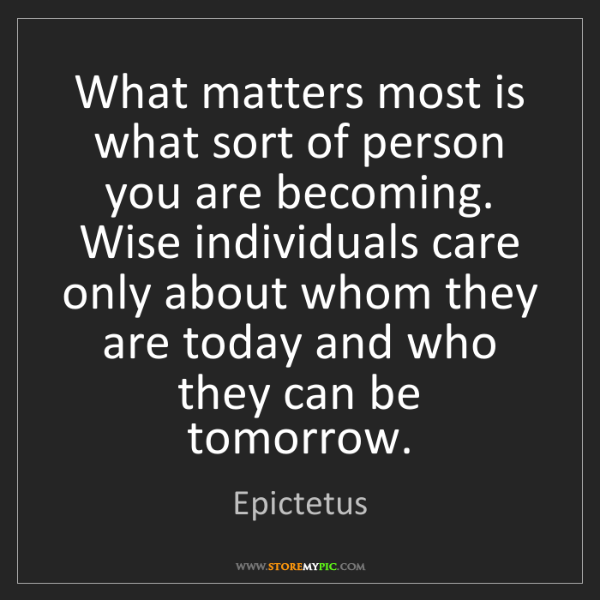 Epictetus: What matters most is what sort of person you are becoming....