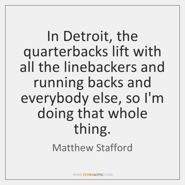 In Detroit, the quarterbacks lift with all the linebackers and running backs ...