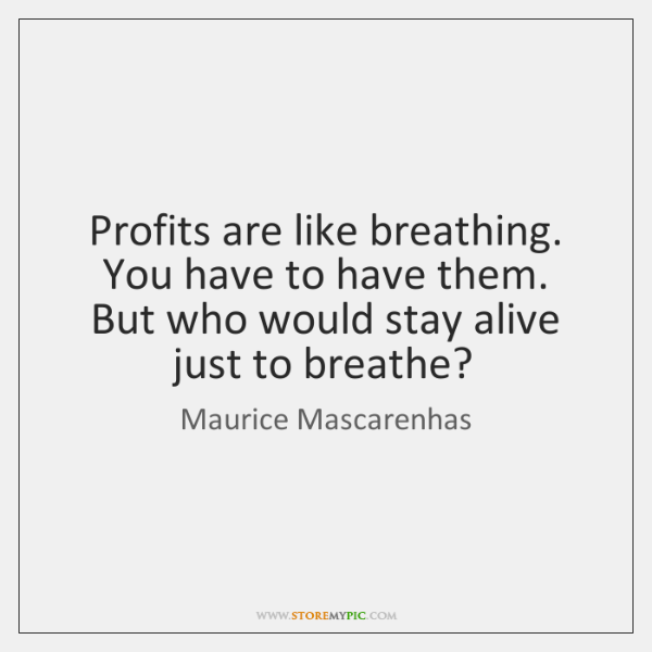 Profits are like breathing. You have to have them. But who would ...