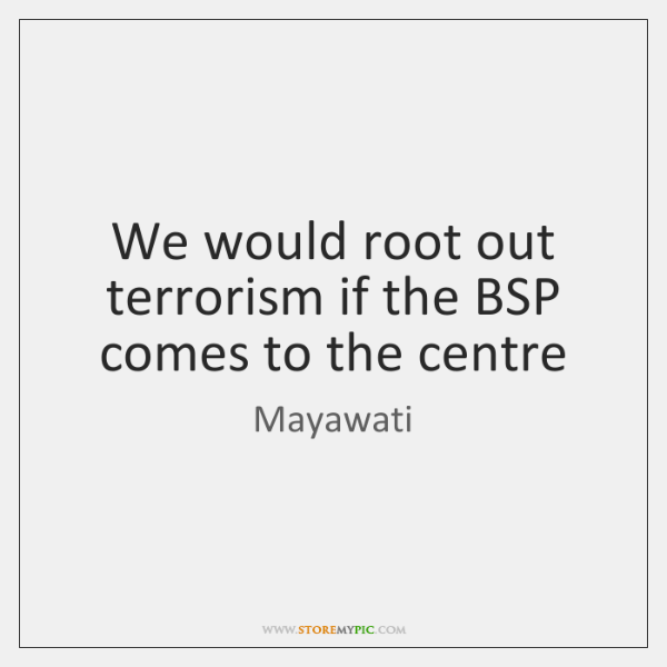 We would root out terrorism if the BSP comes to the centre
