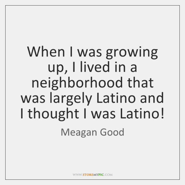 When I was growing up, I lived in a neighborhood that was ...