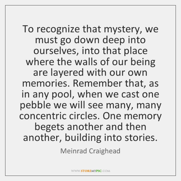 To recognize that mystery, we must go down deep into ourselves, into ...